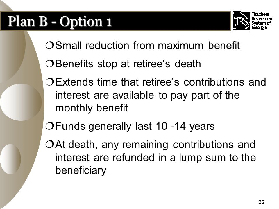 32 Plan B - Option 1  Small reduction from maximum benefit  Benefits stop at retiree's death  Extends time that retiree's contributions and interest are available to pay part of the monthly benefit  Funds generally last 10 -14 years  At death, any remaining contributions and interest are refunded in a lump sum to the beneficiary