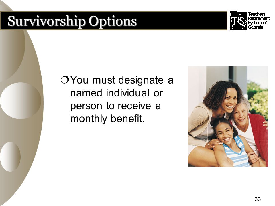 33 Survivorship Options  You must designate a named individual or person to receive a monthly benefit.