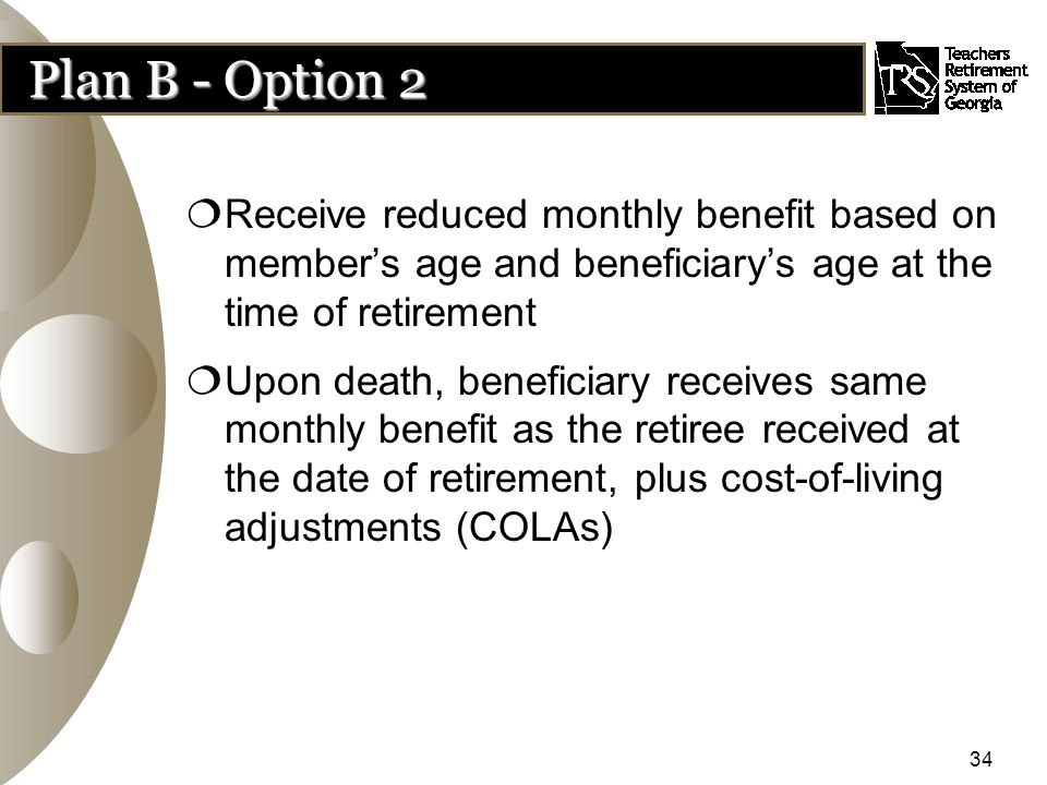 34 Plan B - Option 2  Receive reduced monthly benefit based on member's age and beneficiary's age at the time of retirement  Upon death, beneficiary receives same monthly benefit as the retiree received at the date of retirement, plus cost-of-living adjustments (COLAs)