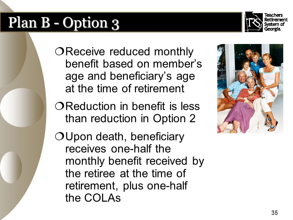 35 Plan B - Option 3  Receive reduced monthly benefit based on member's age and beneficiary's age at the time of retirement  Reduction in benefit is less than reduction in Option 2  Upon death, beneficiary receives one-half the monthly benefit received by the retiree at the time of retirement, plus one-half the COLAs