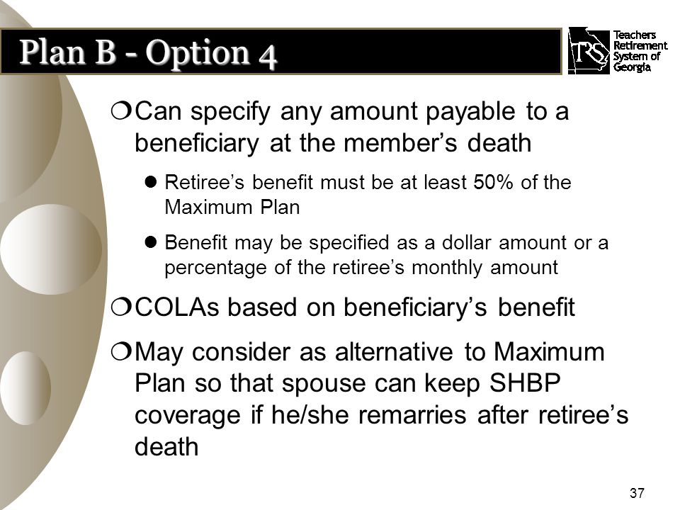 37 Plan B - Option 4  Can specify any amount payable to a beneficiary at the member's death Retiree's benefit must be at least 50% of the Maximum Plan Benefit may be specified as a dollar amount or a percentage of the retiree's monthly amount  COLAs based on beneficiary's benefit  May consider as alternative to Maximum Plan so that spouse can keep SHBP coverage if he/she remarries after retiree's death