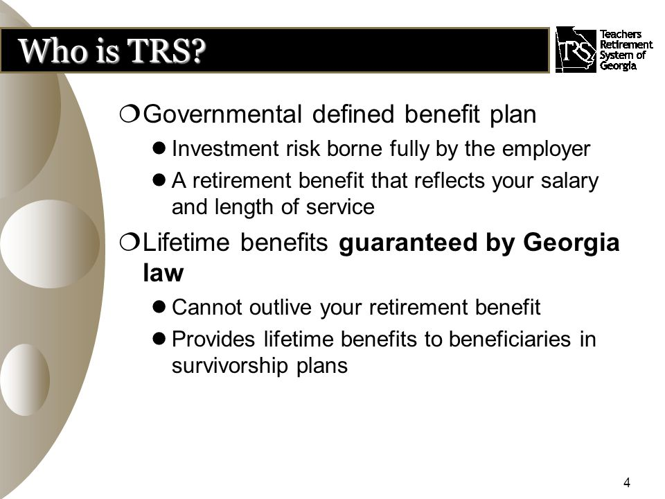 4 Who is TRS?  Governmental defined benefit plan Investment risk borne fully by the employer A retirement benefit that reflects your salary and lengt