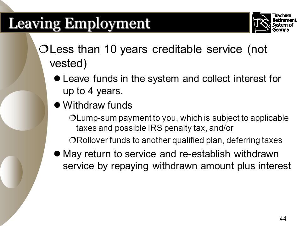 44 Leaving Employment  Less than 10 years creditable service (not vested) Leave funds in the system and collect interest for up to 4 years.