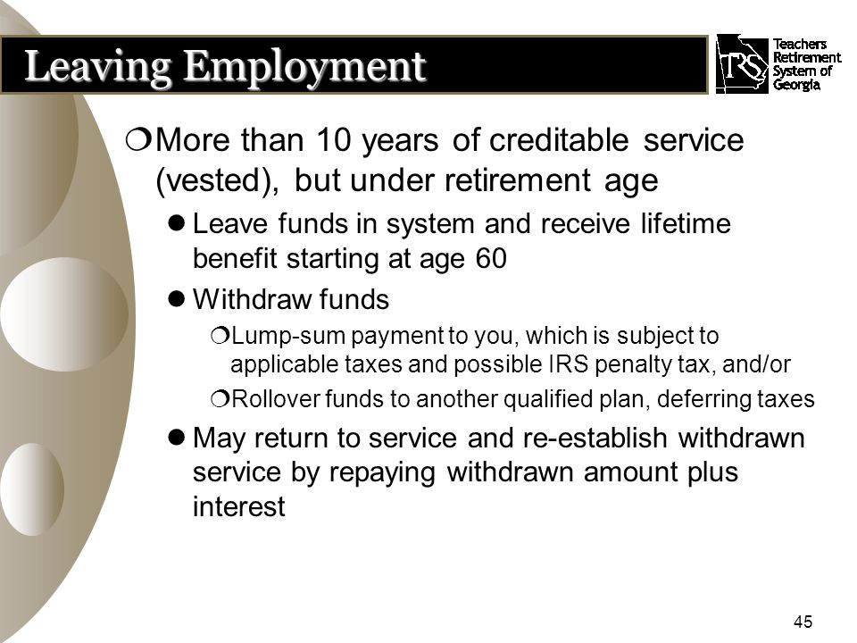 45 Leaving Employment  More than 10 years of creditable service (vested), but under retirement age Leave funds in system and receive lifetime benefit starting at age 60 Withdraw funds  Lump-sum payment to you, which is subject to applicable taxes and possible IRS penalty tax, and/or  Rollover funds to another qualified plan, deferring taxes May return to service and re-establish withdrawn service by repaying withdrawn amount plus interest