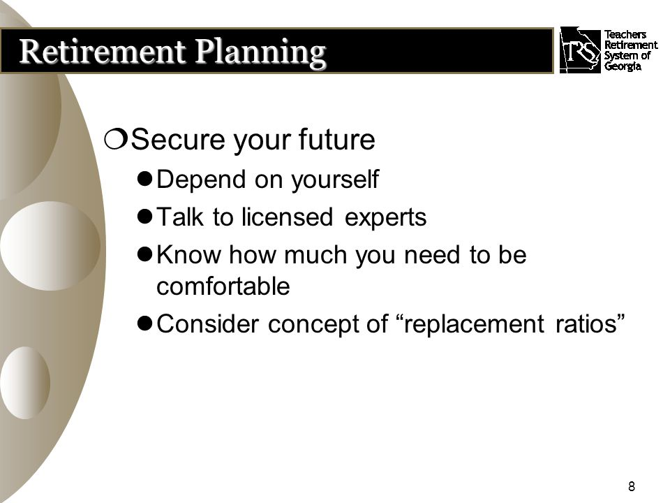 8 Retirement Planning  Secure your future Depend on yourself Talk to licensed experts Know how much you need to be comfortable Consider concept of replacement ratios