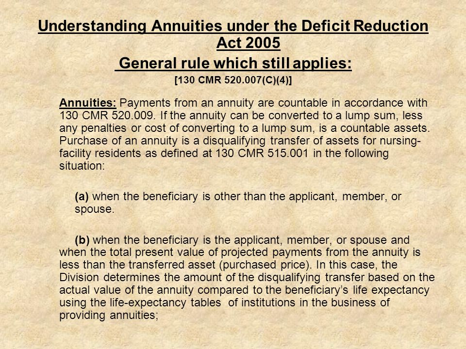 Understanding Annuities under the Deficit Reduction Act 2005 General rule which still applies: [130 CMR 520.007(C)(4)] Annuities: Payments from an annuity are countable in accordance with 130 CMR 520.009.