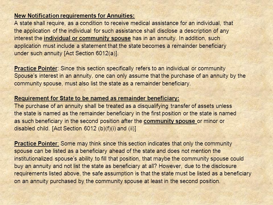 New Notification requirements for Annuities: A state shall require, as a condition to receive medical assistance for an individual, that the application of the individual for such assistance shall disclose a description of any interest the individual or community spouse has in an annuity.