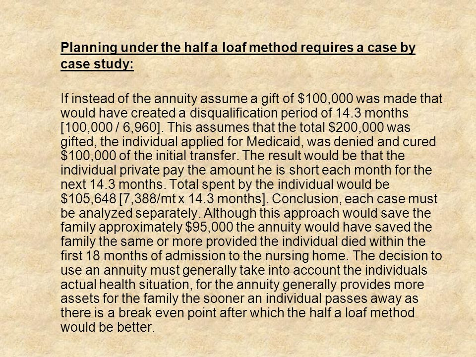 Planning under the half a loaf method requires a case by case study: If instead of the annuity assume a gift of $100,000 was made that would have created a disqualification period of 14.3 months [100,000 / 6,960].