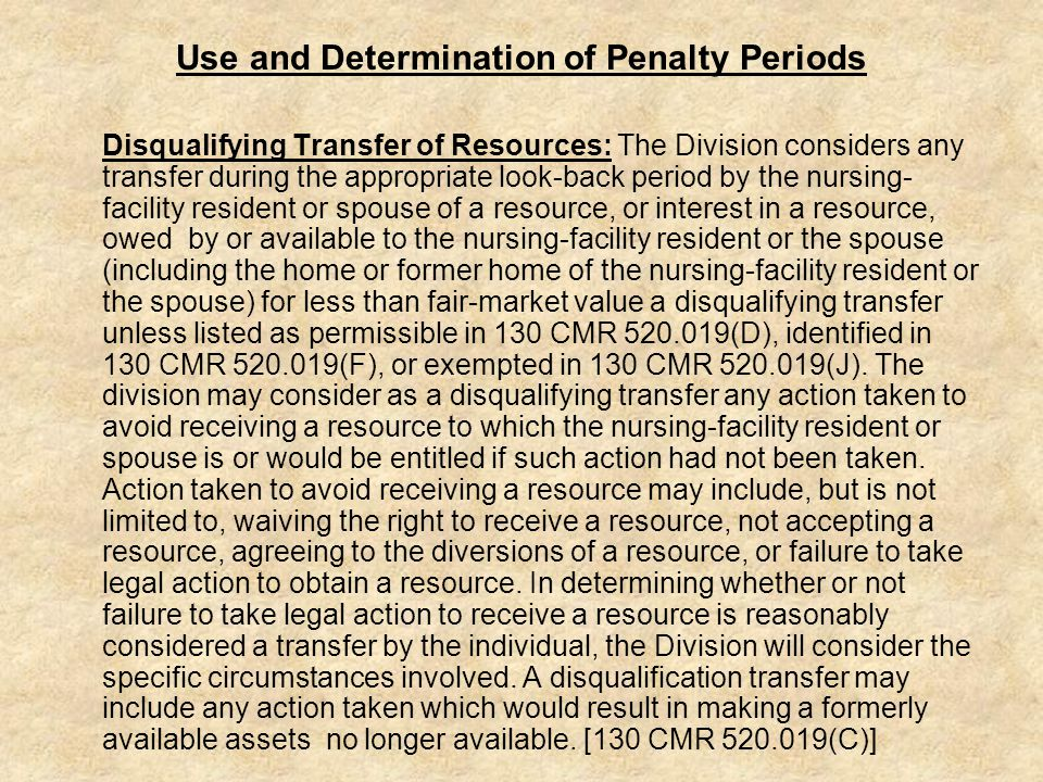 Use and Determination of Penalty Periods Disqualifying Transfer of Resources: The Division considers any transfer during the appropriate look-back period by the nursing- facility resident or spouse of a resource, or interest in a resource, owed by or available to the nursing-facility resident or the spouse (including the home or former home of the nursing-facility resident or the spouse) for less than fair-market value a disqualifying transfer unless listed as permissible in 130 CMR 520.019(D), identified in 130 CMR 520.019(F), or exempted in 130 CMR 520.019(J).
