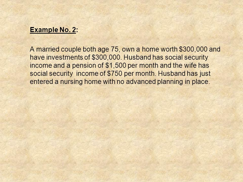 Example No. 2: A married couple both age 75, own a home worth $300,000 and have investments of $300,000. Husband has social security income and a pens