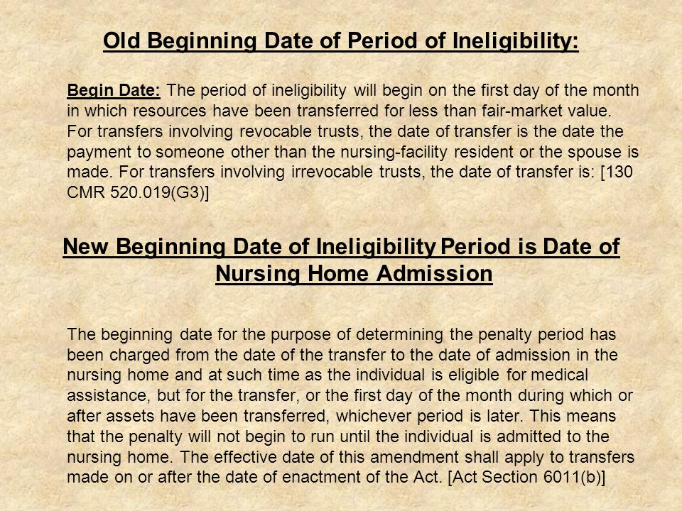 Old Beginning Date of Period of Ineligibility: Begin Date: The period of ineligibility will begin on the first day of the month in which resources have been transferred for less than fair-market value.
