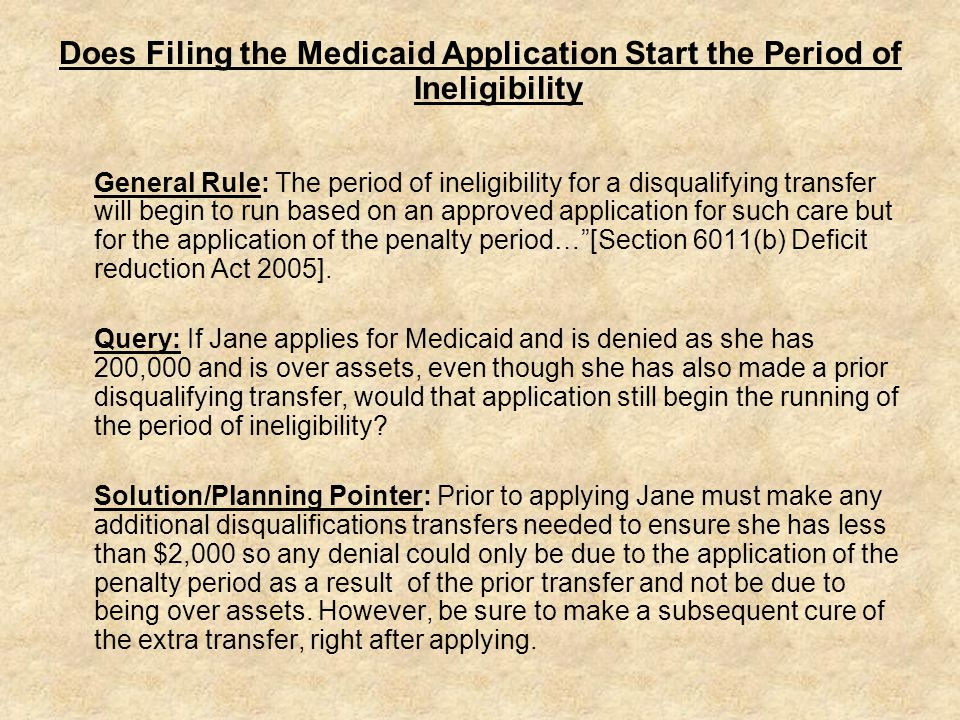 Does Filing the Medicaid Application Start the Period of Ineligibility General Rule: The period of ineligibility for a disqualifying transfer will begin to run based on an approved application for such care but for the application of the penalty period… [Section 6011(b) Deficit reduction Act 2005].
