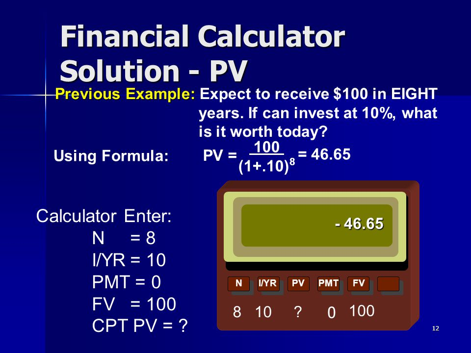 12 NI/YRPVPMTFV Financial Calculator Solution - PV - 46.65 PV = 100 (1+.10) 8 = 46.65 Using Formula: 8 10 ? 100 Previous Example: Previous Example: Ex