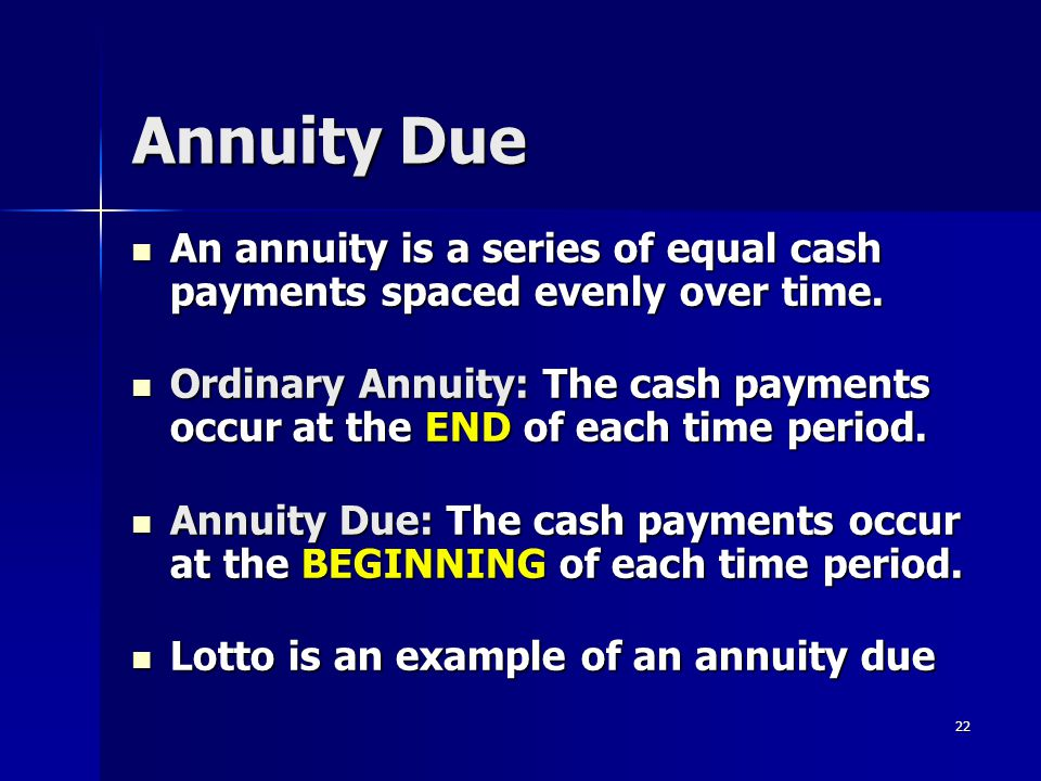 22 Annuity Due An annuity is a series of equal cash payments spaced evenly over time. An annuity is a series of equal cash payments spaced evenly over