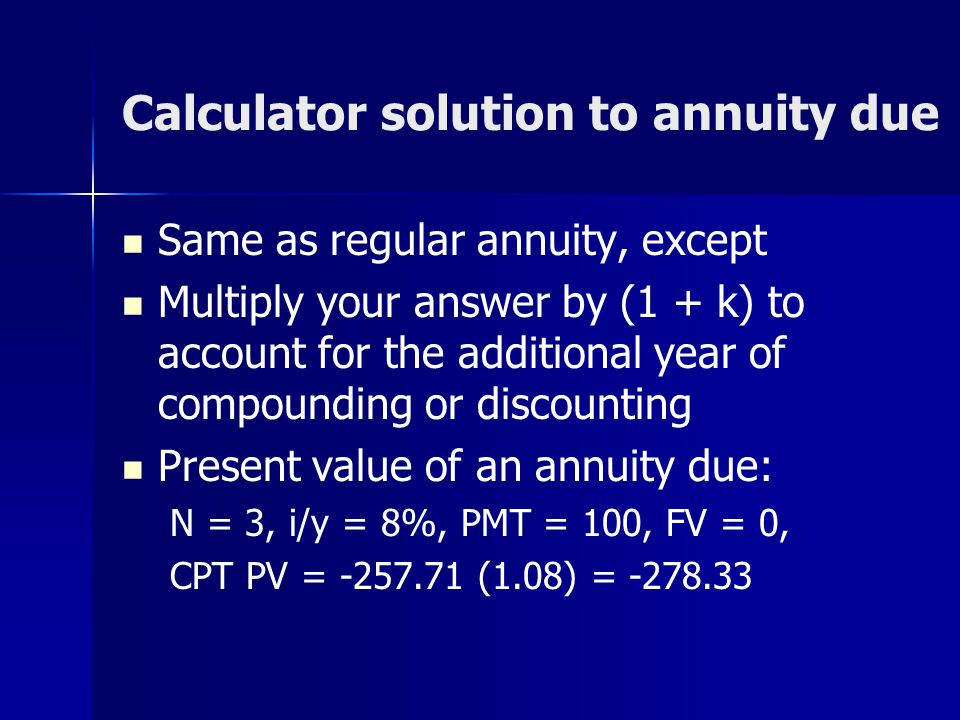 Calculator solution to annuity due Same as regular annuity, except Multiply your answer by (1 + k) to account for the additional year of compounding o