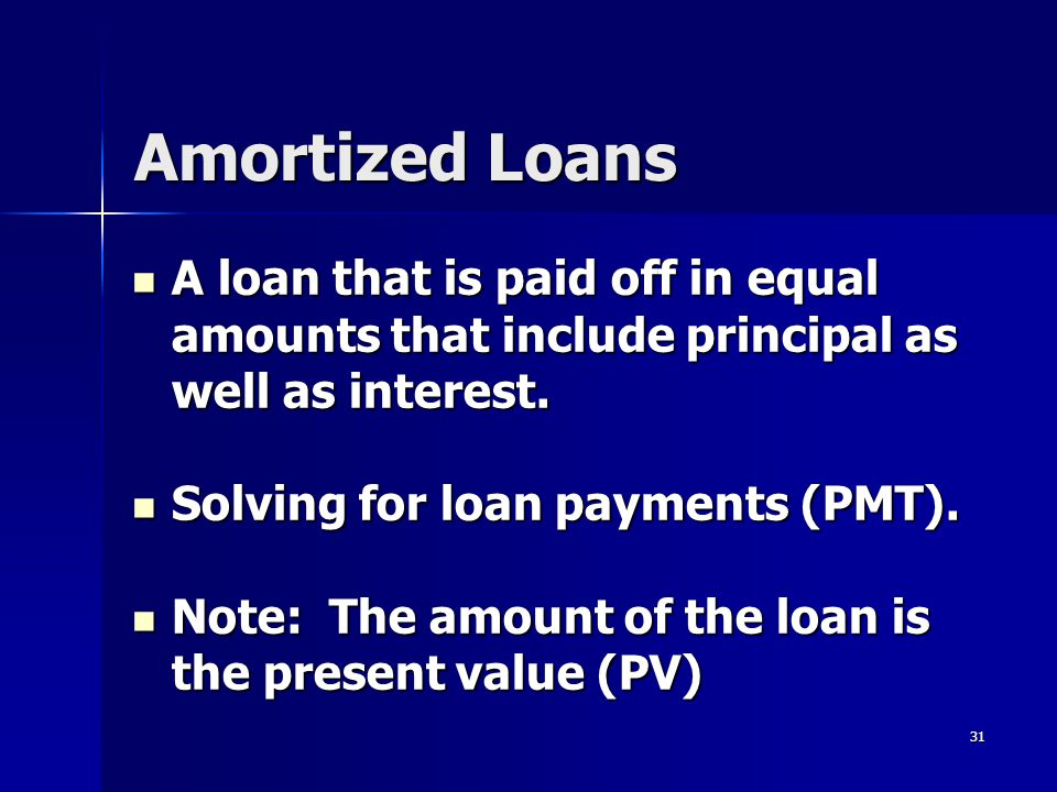 31 Amortized Loans A loan that is paid off in equal amounts that include principal as well as interest. A loan that is paid off in equal amounts that