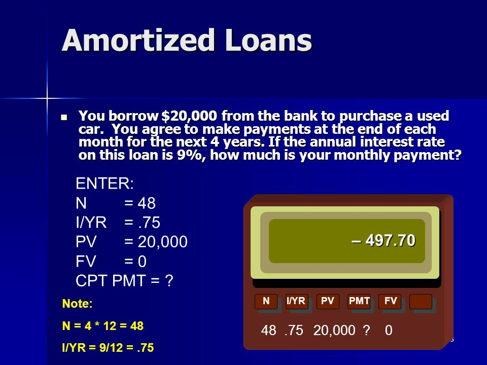 35 ENTER: N = 48 I/YR =.75 PV= 20,000 FV= 0 CPT PMT = ? Amortized Loans NI/YRPVPMTFV – 497.70 48.75 20,000 ? 0 You borrow $20,000 from the bank to pur