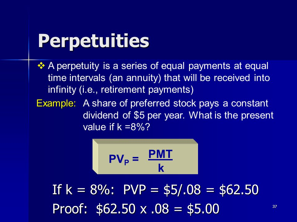 37 Perpetuities If k = 8%: PVP = $5/.08 = $62.50 Proof: $62.50 x.08 = $5.00 PMT k PV P =  A perpetuity is a series of equal payments at equal time in