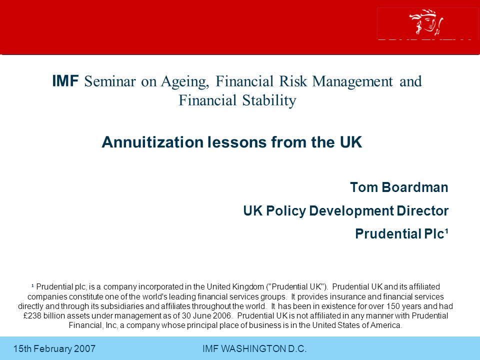 15th February 2007 IMF WASHINGTON D.C.22 AGENDA UK retirement income market - Current market shape - The value of annuitization - When should Pensioners annuitize.