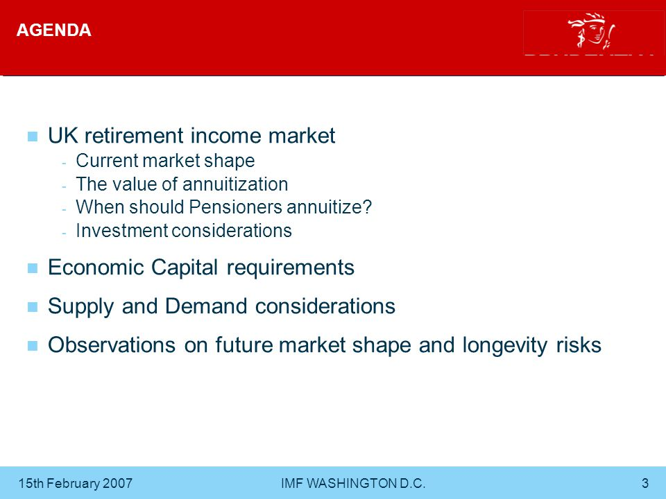15th February 2007 IMF WASHINGTON D.C.3 AGENDA UK retirement income market - Current market shape - The value of annuitization - When should Pensioners annuitize.