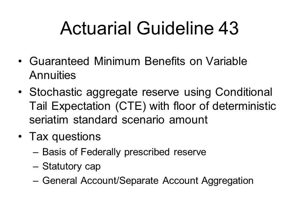 Actuarial Guideline 43 Guaranteed Minimum Benefits on Variable Annuities Stochastic aggregate reserve using Conditional Tail Expectation (CTE) with floor of deterministic seriatim standard scenario amount Tax questions –Basis of Federally prescribed reserve –Statutory cap –General Account/Separate Account Aggregation