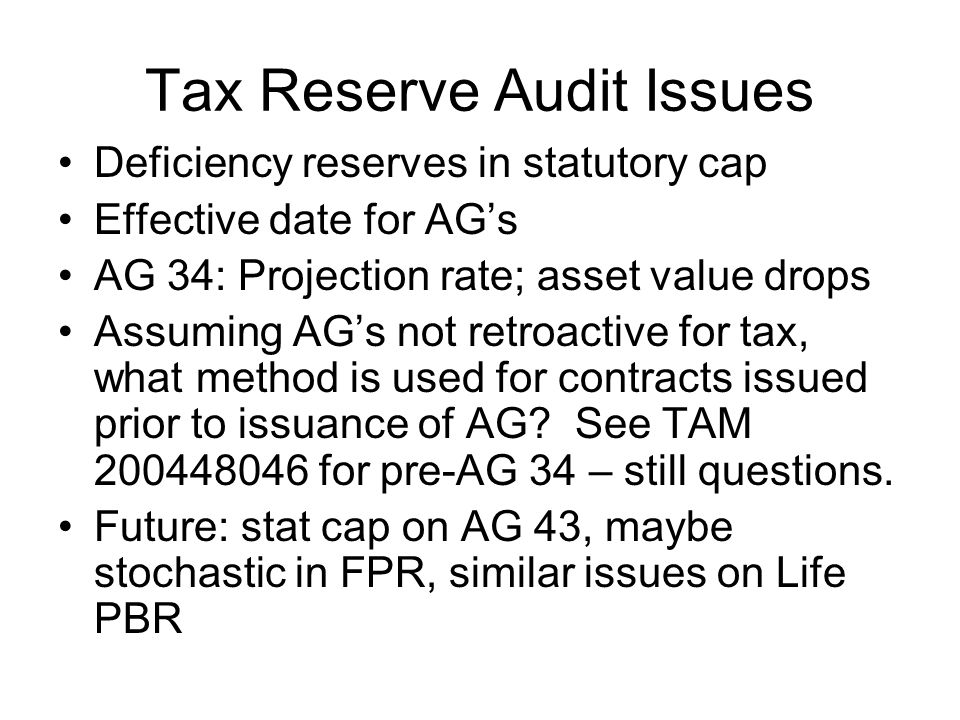 Tax Reserve Audit Issues Deficiency reserves in statutory cap Effective date for AG's AG 34: Projection rate; asset value drops Assuming AG's not retroactive for tax, what method is used for contracts issued prior to issuance of AG.