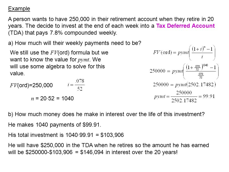 Example A person wants to have 250,000 in their retirement account when they retire in 20 years. The decide to invest at the end of each week into a T