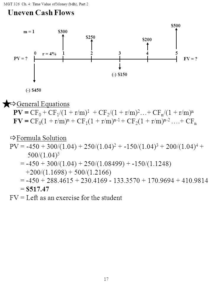 MGT 326 Ch. 4: Time Value of Money (bdh), Part 2 17 Uneven Cash Flows  General Equations PV = CF 0 + CF 1 /(1 + r/m) 1 + CF 2 /(1 + r/m) 2 …+ CF n /(