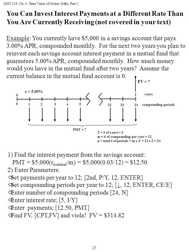 MGT 326 Ch. 4: Time Value of Money (bdh), Part 2 25 You Can Invest Interest Payments at a Different Rate Than You Are Currently Receiving (not covered