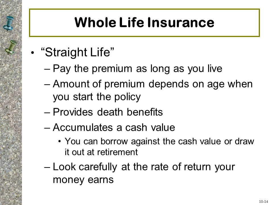 "10-14 Whole Life Insurance ""Straight Life"" –Pay the premium as long as you live –Amount of premium depends on age when you start the policy –Provides"