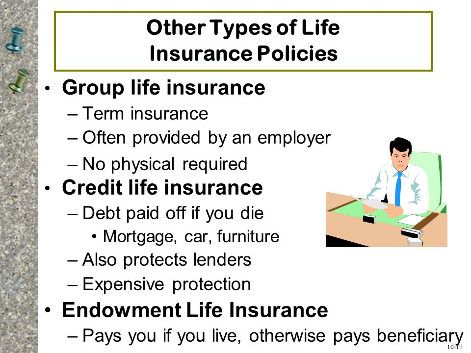 10-17 Other Types of Life Insurance Policies Group life insurance –Term insurance –Often provided by an employer –No physical required Credit life ins
