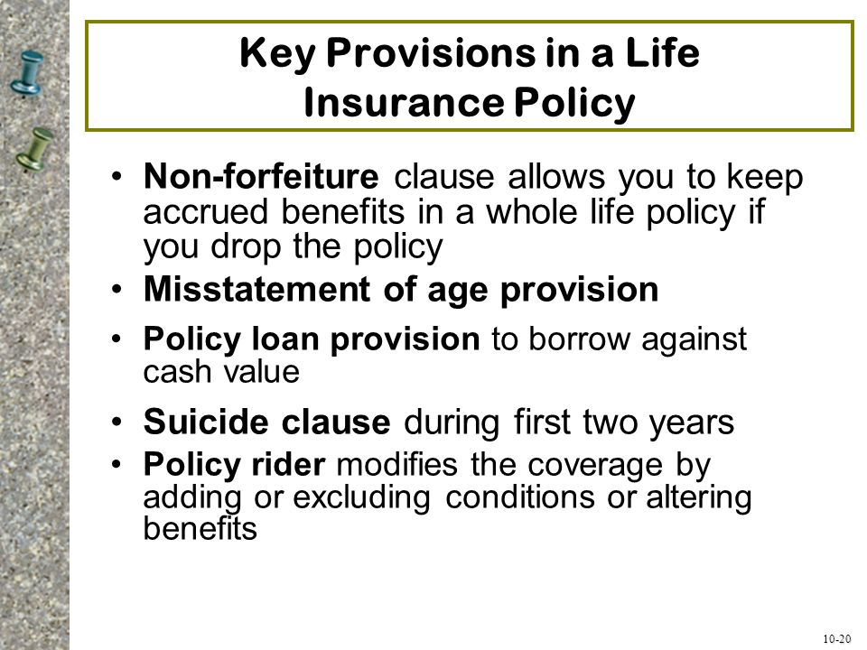 10-20 Key Provisions in a Life Insurance Policy Non-forfeiture clause allows you to keep accrued benefits in a whole life policy if you drop the polic