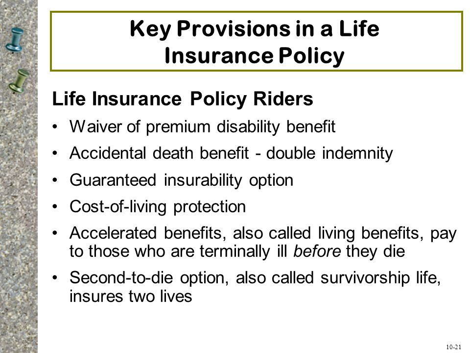 10-21 Key Provisions in a Life Insurance Policy Life Insurance Policy Riders Waiver of premium disability benefit Accidental death benefit - double in