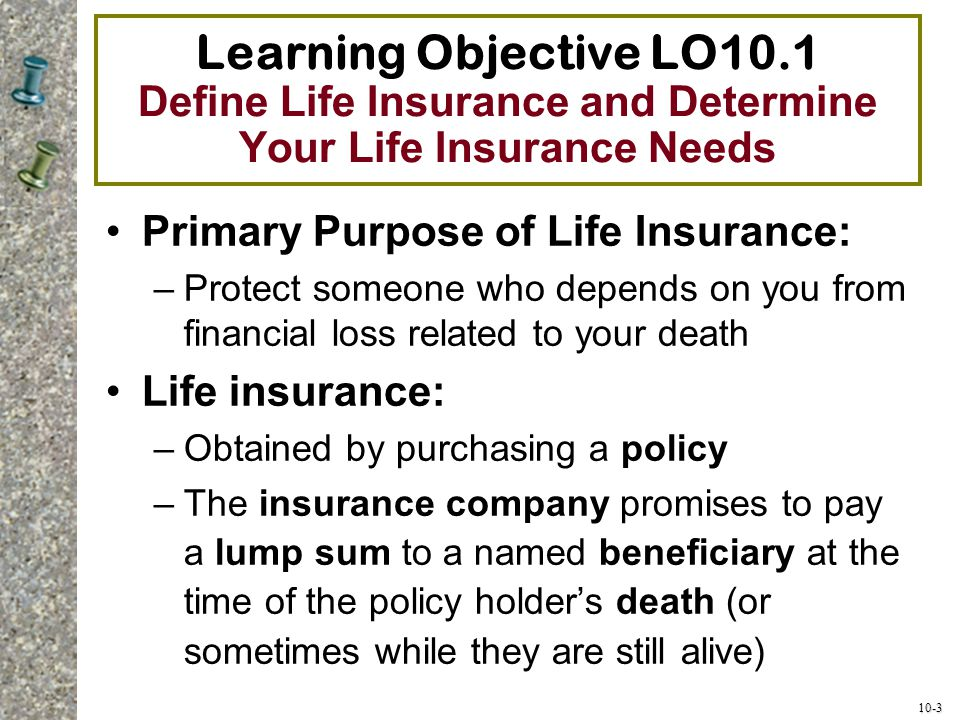 10-3 Learning Objective LO10.1 Define Life Insurance and Determine Your Life Insurance Needs Primary Purpose of Life Insurance: –Protect someone who d