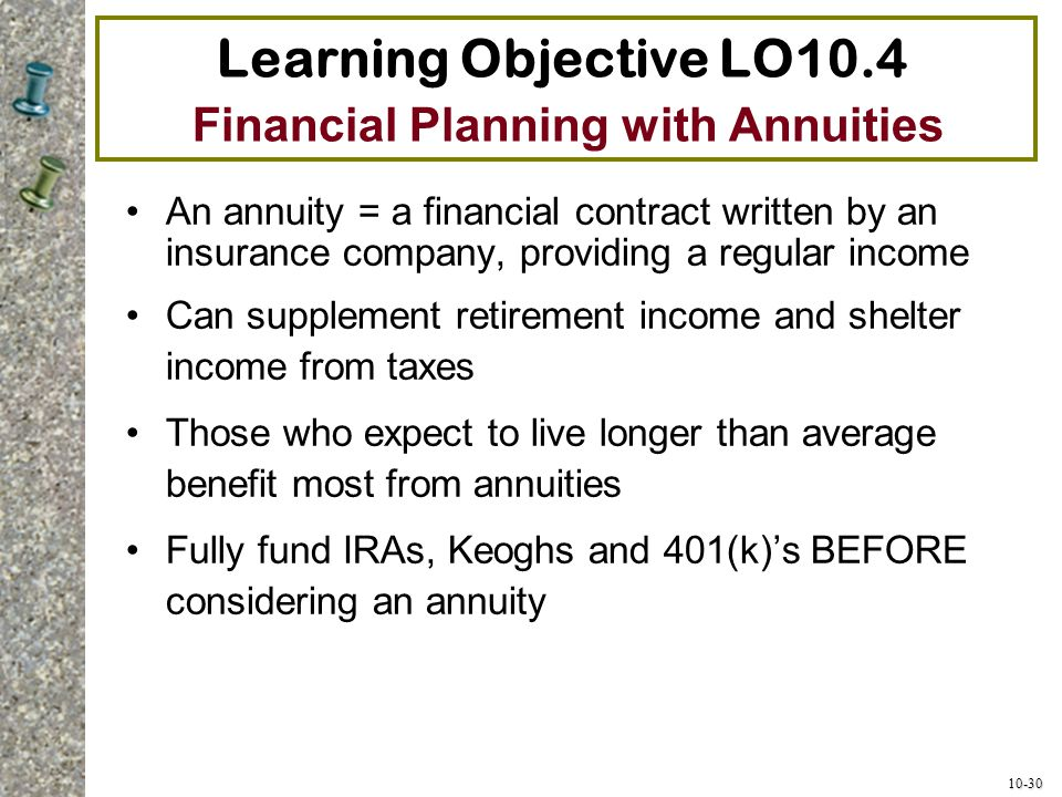 10-30 Learning Objective LO10.4 Financial Planning with Annuities An annuity = a financial contract written by an insurance company, providing a regul
