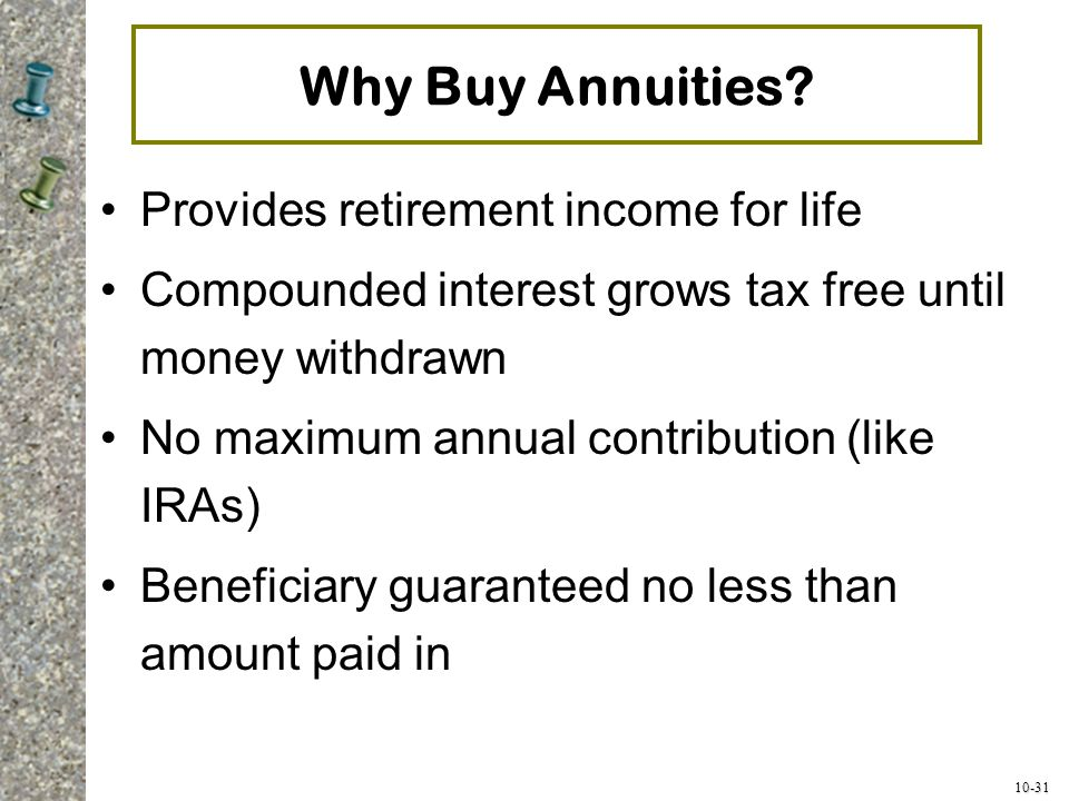10-31 Why Buy Annuities? Provides retirement income for life Compounded interest grows tax free until money withdrawn No maximum annual contribution (