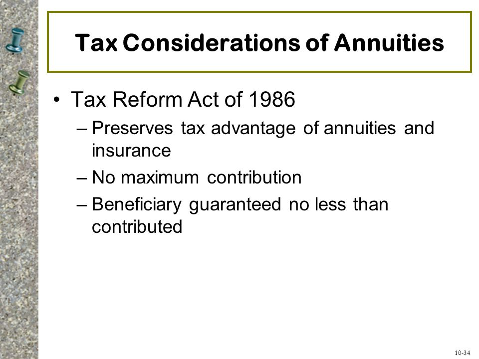 10-34 Tax Considerations of Annuities Tax Reform Act of 1986 –Preserves tax advantage of annuities and insurance –No maximum contribution –Beneficiary