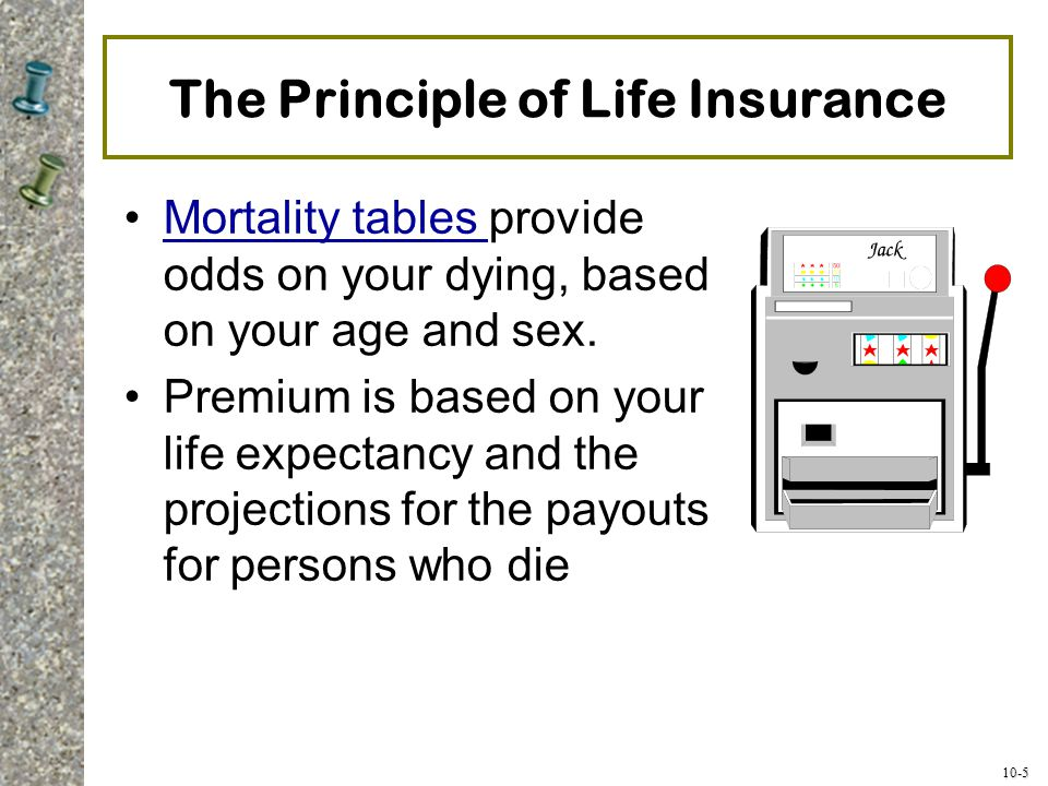 10-5 The Principle of Life Insurance Mortality tables provide odds on your dying, based on your age and sex.Mortality tables Premium is based on your