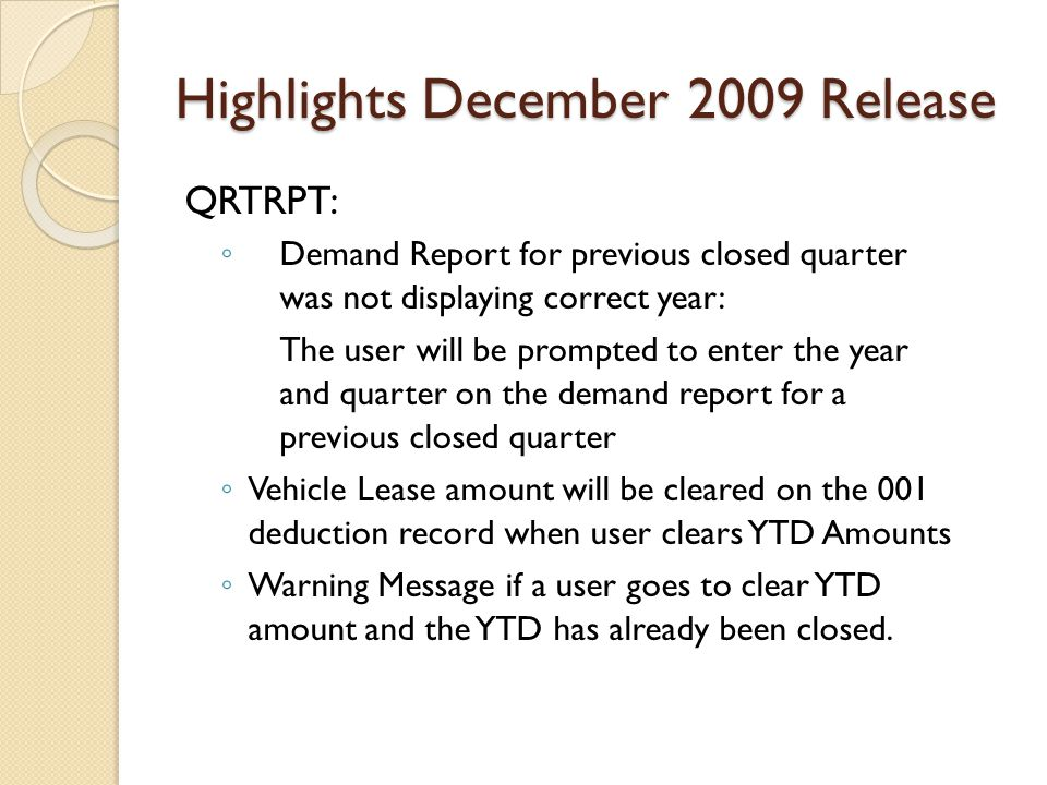 Highlights December 2009 Release QRTRPT: ◦ Demand Report for previous closed quarter was not displaying correct year: The user will be prompted to enter the year and quarter on the demand report for a previous closed quarter ◦ Vehicle Lease amount will be cleared on the 001 deduction record when user clears YTD Amounts ◦ Warning Message if a user goes to clear YTD amount and the YTD has already been closed.
