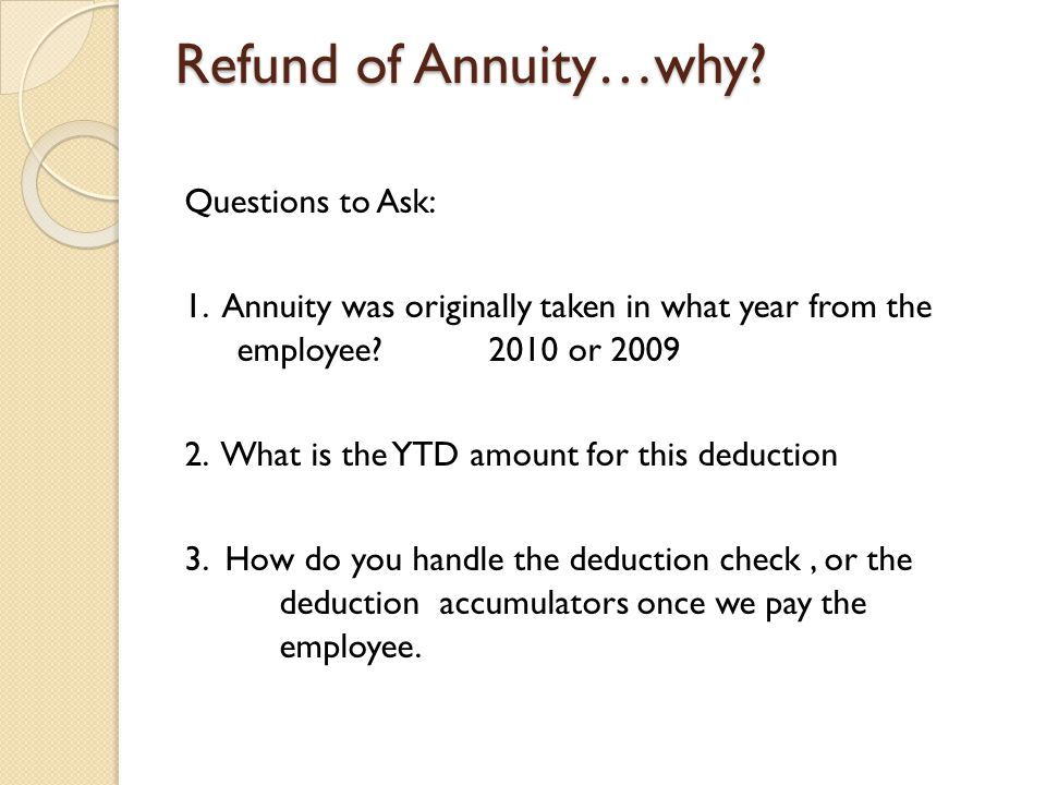 Refund of Annuity…why. Questions to Ask: 1.