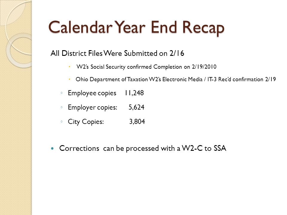 Calendar Year End Recap All District Files Were Submitted on 2/16  W2's Social Security confirmed Completion on 2/19/2010  Ohio Department of Taxation W2's Electronic Media / IT-3 Rec'd confirmation 2/19 ◦ Employee copies 11,248 ◦ Employer copies: 5,624 ◦ City Copies: 3,804 Corrections can be processed with a W2-C to SSA