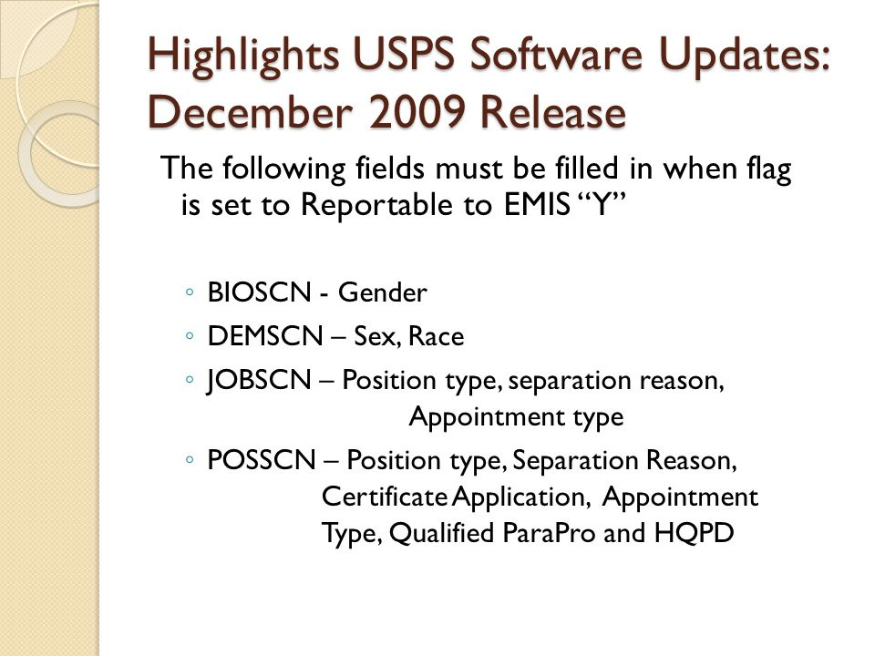 Highlights USPS Software Updates: December 2009 Release The following fields must be filled in when flag is set to Reportable to EMIS Y ◦ BIOSCN - Gender ◦ DEMSCN – Sex, Race ◦ JOBSCN – Position type, separation reason, Appointment type ◦ POSSCN – Position type, Separation Reason, Certificate Application, Appointment Type, Qualified ParaPro and HQPD