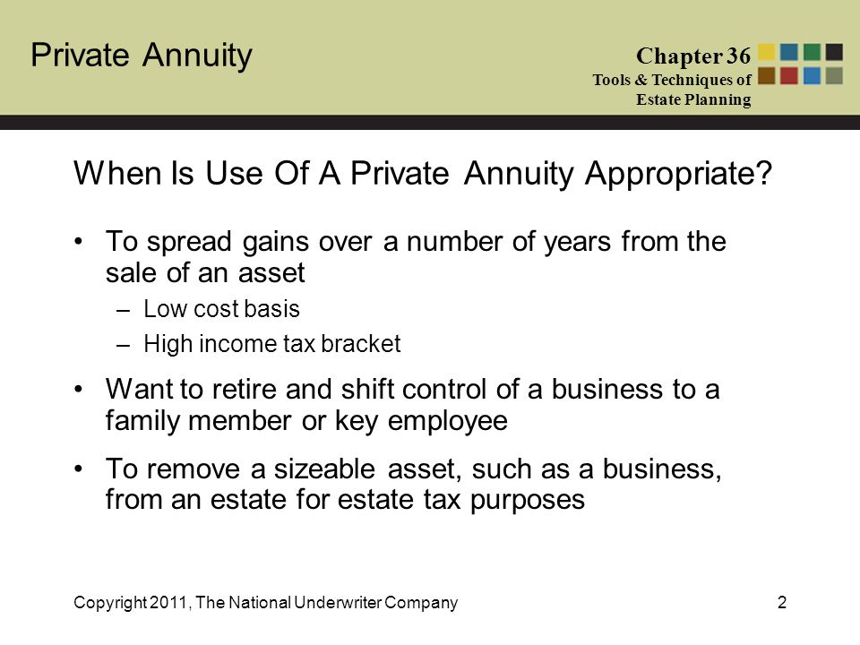 Private Annuity Chapter 36 Tools & Techniques of Estate Planning Copyright 2011, The National Underwriter Company13 Where the annuity is based on a single life and ceases at the death of the annuitant, it is excludable from his estate In a joint and last survivor annuity, the PV of future payments to the survivor will be included in the annuitant's estate for federal estate tax purposes –If annuitant survivor is a spouse, use of the unlimited marital deduction will mean no estate tax will be due on the annuity at the first annuitant's death Tax Implications