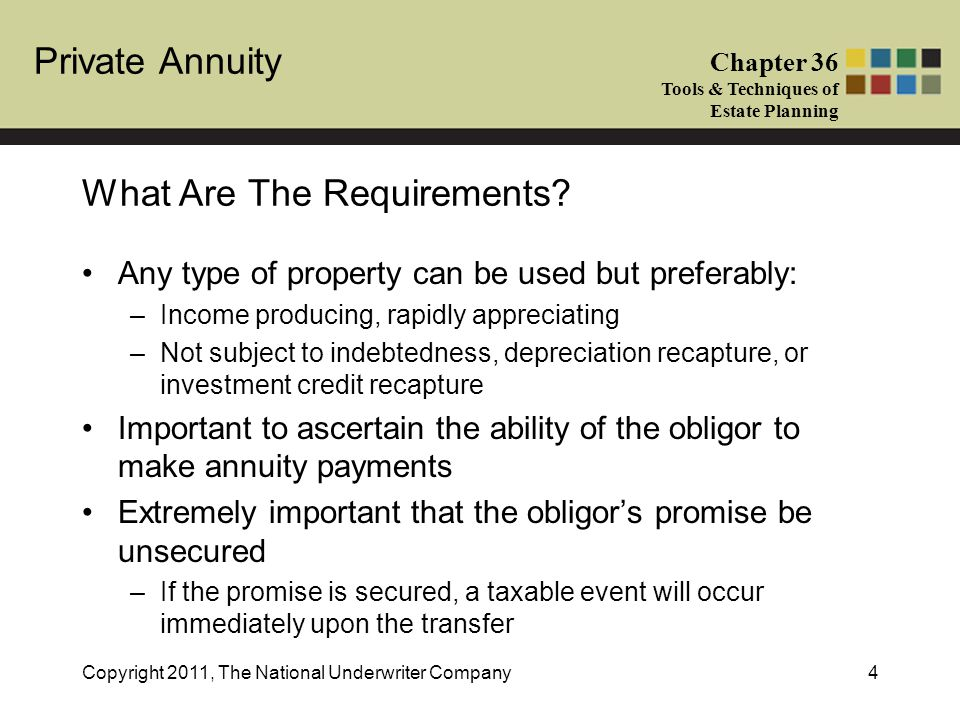 Private Annuity Chapter 36 Tools & Techniques of Estate Planning Copyright 2011, The National Underwriter Company4 Any type of property can be used but preferably: –Income producing, rapidly appreciating –Not subject to indebtedness, depreciation recapture, or investment credit recapture Important to ascertain the ability of the obligor to make annuity payments Extremely important that the obligor's promise be unsecured –If the promise is secured, a taxable event will occur immediately upon the transfer What Are The Requirements