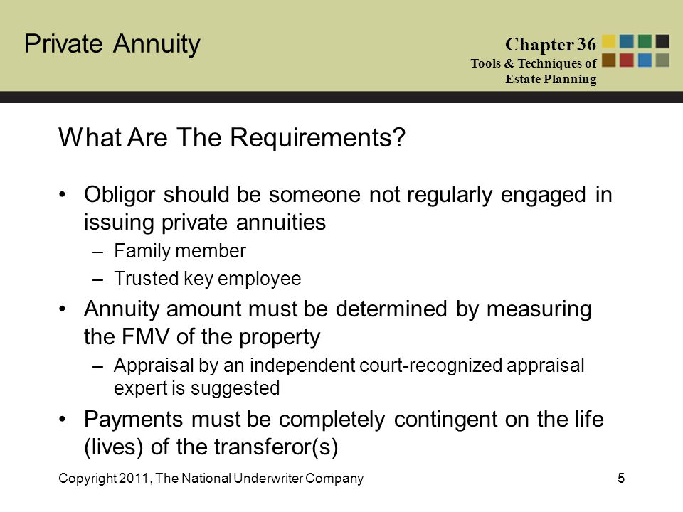 Private Annuity Chapter 36 Tools & Techniques of Estate Planning Copyright 2011, The National Underwriter Company5 Obligor should be someone not regularly engaged in issuing private annuities –Family member –Trusted key employee Annuity amount must be determined by measuring the FMV of the property –Appraisal by an independent court-recognized appraisal expert is suggested Payments must be completely contingent on the life (lives) of the transferor(s) What Are The Requirements