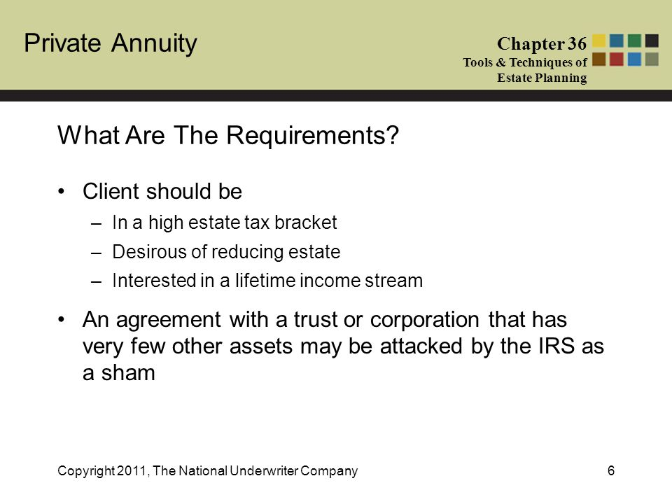 Private Annuity Chapter 36 Tools & Techniques of Estate Planning Copyright 2011, The National Underwriter Company6 Client should be –In a high estate tax bracket –Desirous of reducing estate –Interested in a lifetime income stream An agreement with a trust or corporation that has very few other assets may be attacked by the IRS as a sham What Are The Requirements