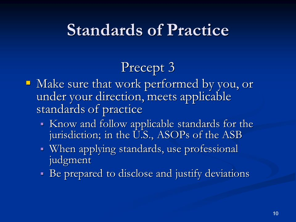 10 Standards of Practice Precept 3  Make sure that work performed by you, or under your direction, meets applicable standards of practice  Know and follow applicable standards for the jurisdiction; in the U.S., ASOPs of the ASB  When applying standards, use professional judgment  Be prepared to disclose and justify deviations