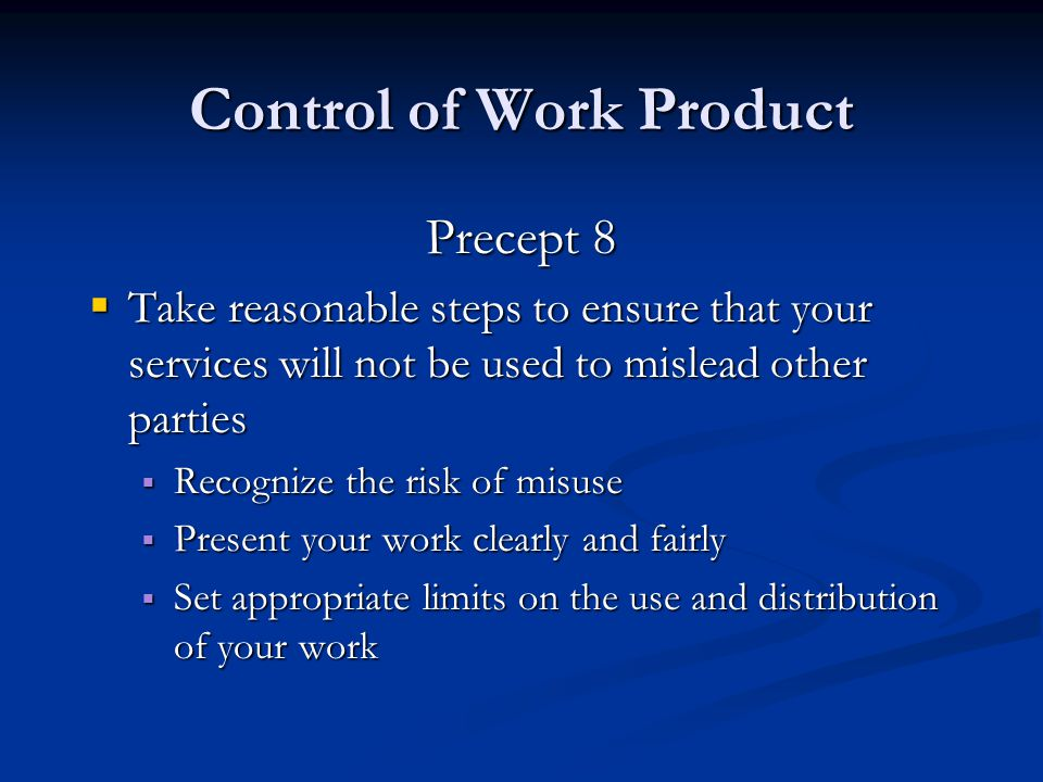 Control of Work Product Precept 8  Take reasonable steps to ensure that your services will not be used to mislead other parties  Recognize the risk of misuse  Present your work clearly and fairly  Set appropriate limits on the use and distribution of your work