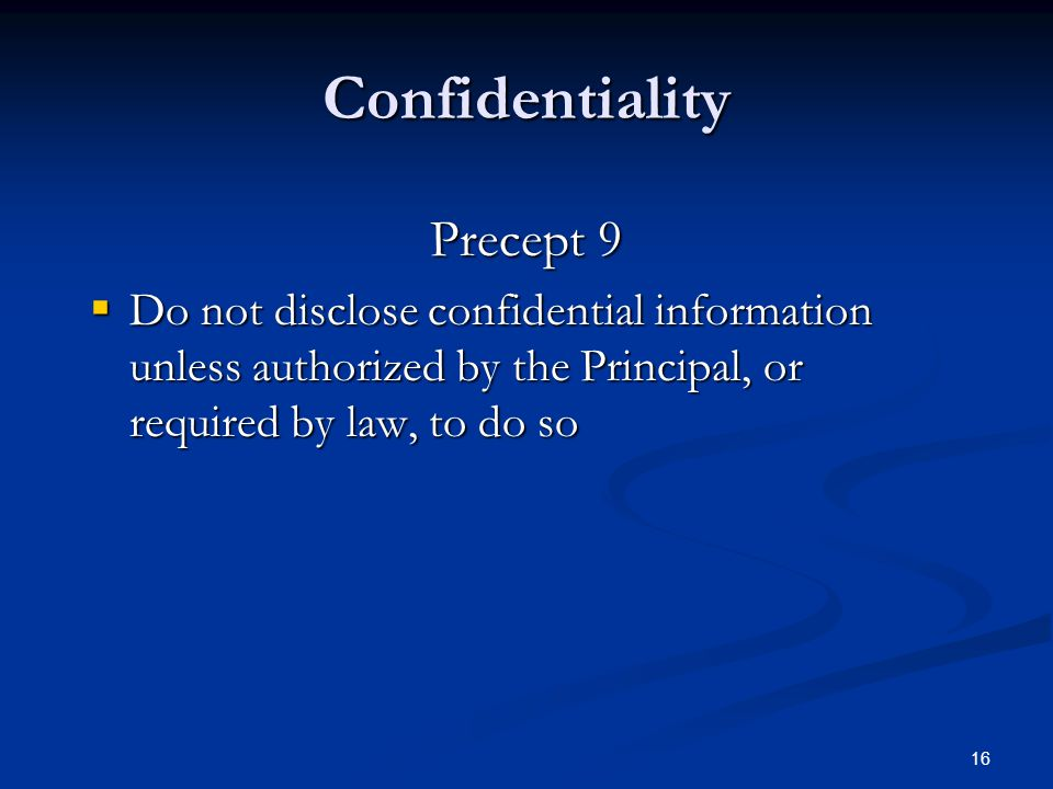 16 Confidentiality Precept 9  Do not disclose confidential information unless authorized by the Principal, or required by law, to do so