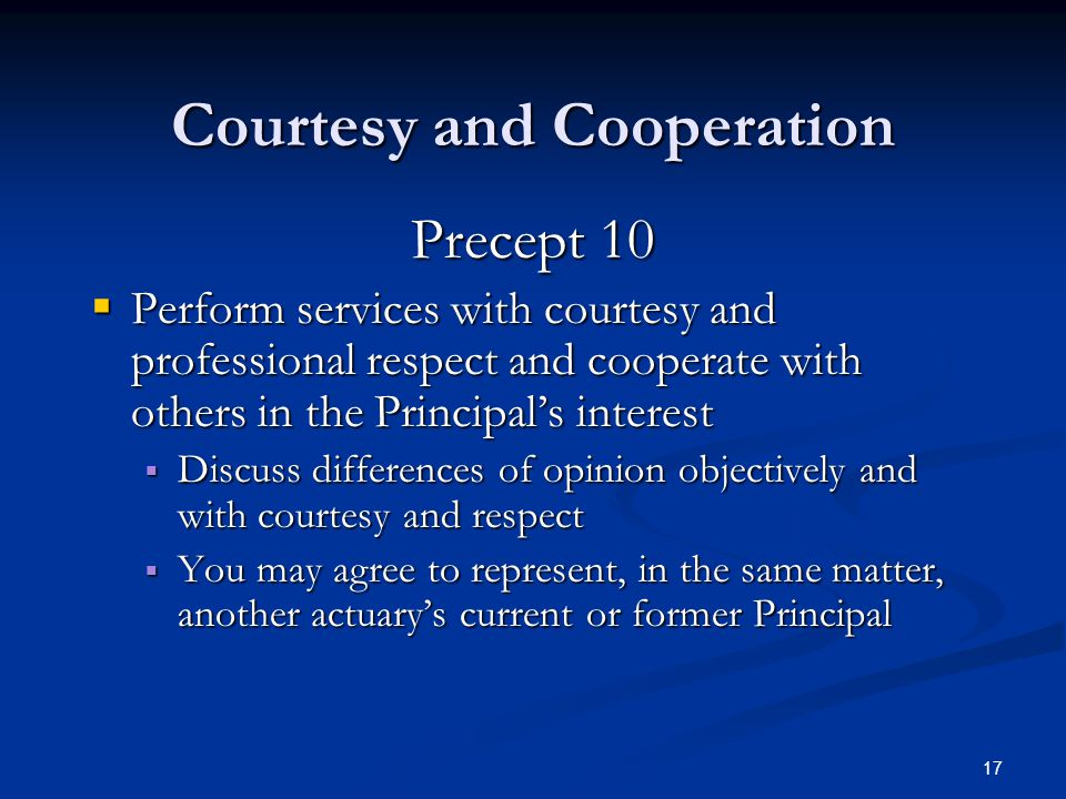 17 Courtesy and Cooperation Precept 10  Perform services with courtesy and professional respect and cooperate with others in the Principal's interest  Discuss differences of opinion objectively and with courtesy and respect  You may agree to represent, in the same matter, another actuary's current or former Principal